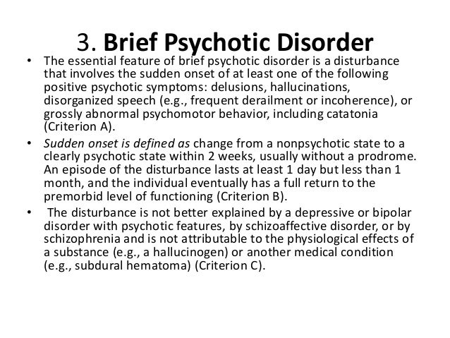 brief psychotic disorder The essential feature of brief psychotic disorder is a disturbance that involves the sudden onset of at least one of the following positive psychotic symptoms: delusions, hallucinations, disorganized speech (eg, frequent derailment or incoherence), or grossly disorganized or catatonic behavior (criterion a.