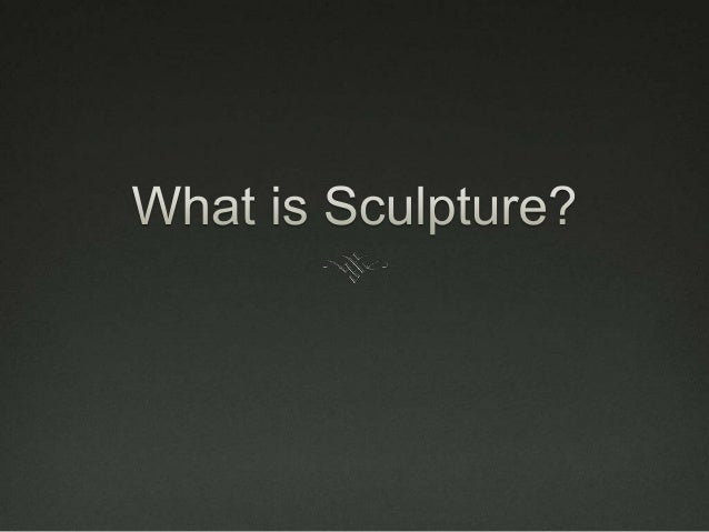  Sculpture is threedimensional art. Traditionally, there are two main methods: carving material such as wood or stone, an...