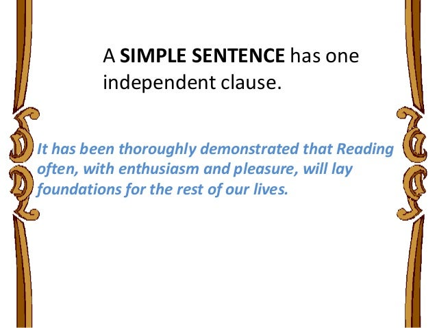 A SIMPLE SENTENCE has one independent clause. It has been thoroughly demonstrated that Reading often, with enthusiasm and ...