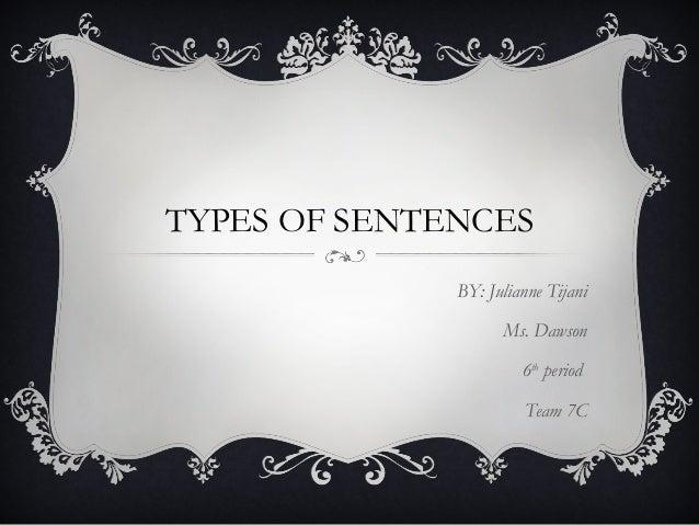 TYPES OF SENTENCES BY: Julianne Tijani Ms. Dawson 6th period Team 7C