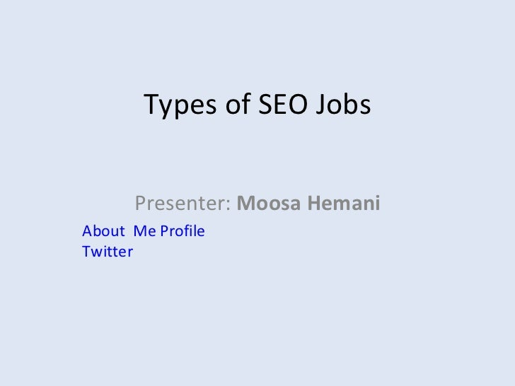 Types of SEO Jobs Presenter:  Moosa Hemani About  Me Profile   Twitter