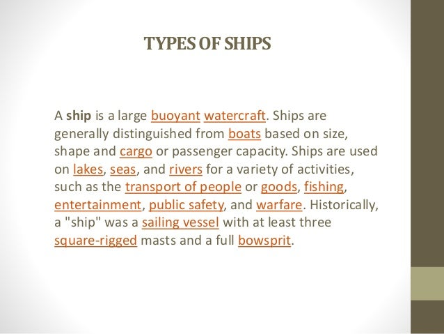 TYPES OF SHIPS  A ship is a large buoyant watercraft. Ships are  generally distinguished from boats based on size,  shape ...