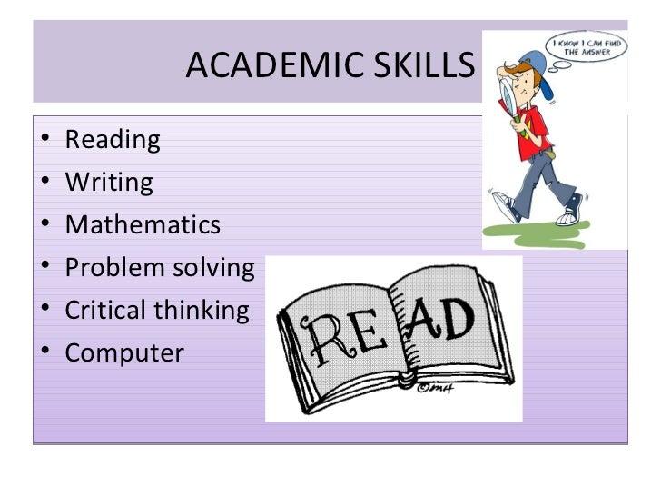 ACADEMIC SKILLS <ul><li>Reading </li></ul><ul><li>Writing </li></ul><ul><li>Mathematics </li></ul><ul><li>Problem solving ...