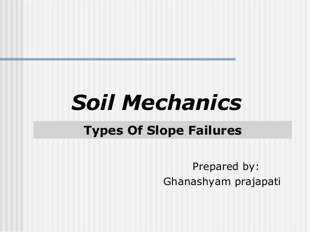 Types Of Slope Failures Soil Mechanics Prepared by: Ghanashyam prajapati