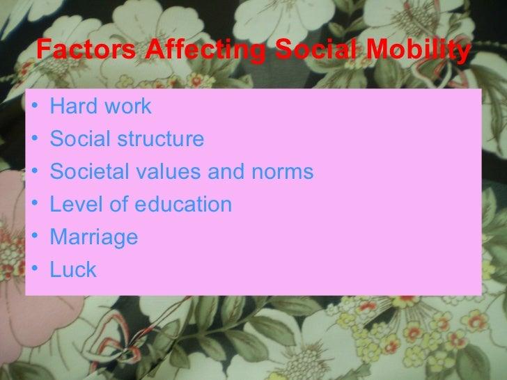Factors Affecting Social Mobility <ul><li>Hard work </li></ul><ul><li>Social structure </li></ul><ul><li>Societal values a...