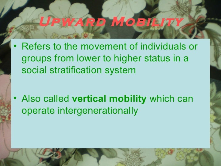 Upward Mobility <ul><li>Refers to the movement of individuals or groups from lower to higher status in a social stratifica...