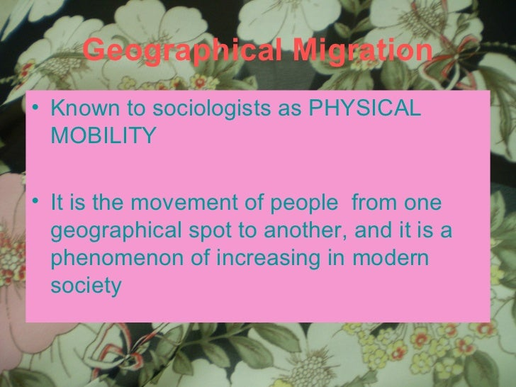 Geographical Migration <ul><li>Known to sociologists as PHYSICAL MOBILITY </li></ul><ul><li>It is the movement of people  ...