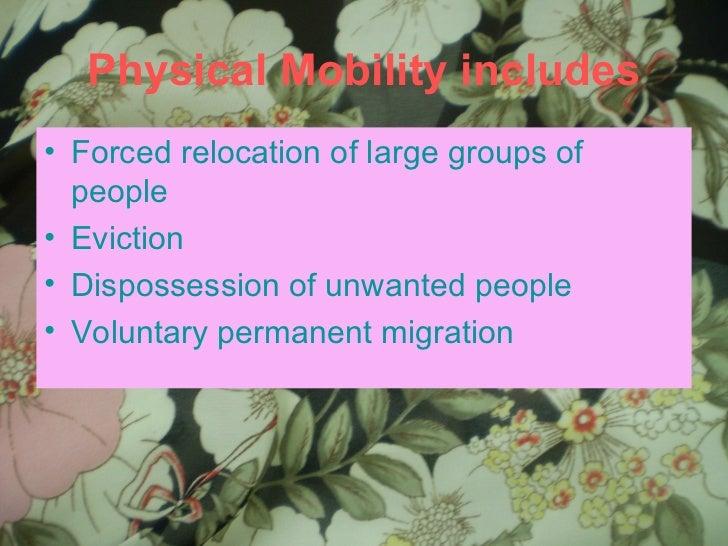 Physical Mobility includes <ul><li>Forced relocation of large groups of people </li></ul><ul><li>Eviction </li></ul><ul><l...