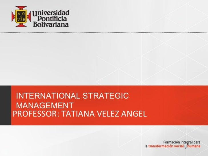 INTERNATIONAL STRATEGICMANAGEMENTPROFESSOR: TATIANA VELEZ ANGEL