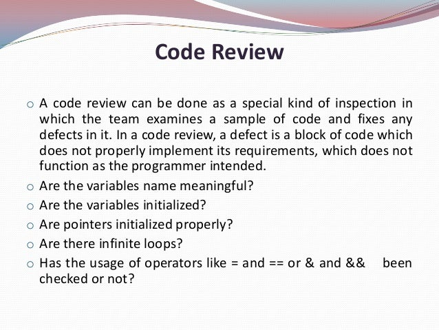 Code Reviewo A code review can be done as a special kind of inspection inwhich the team examines a sample of code and fixe...