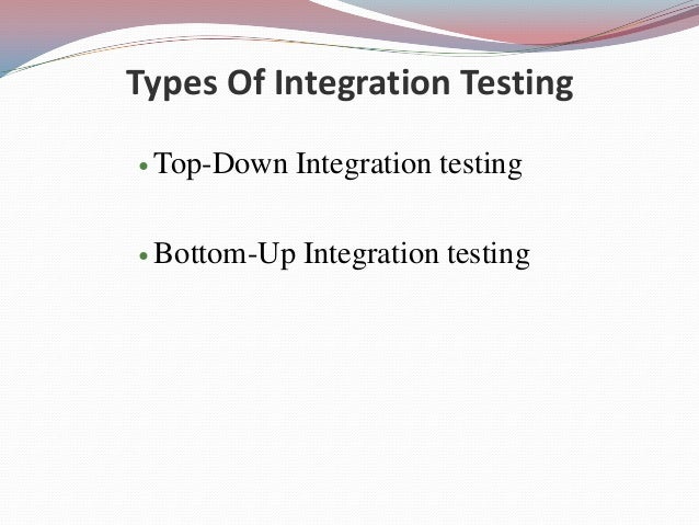 Types Of Integration Testing Top-Down Integration testing Bottom-Up Integration testing