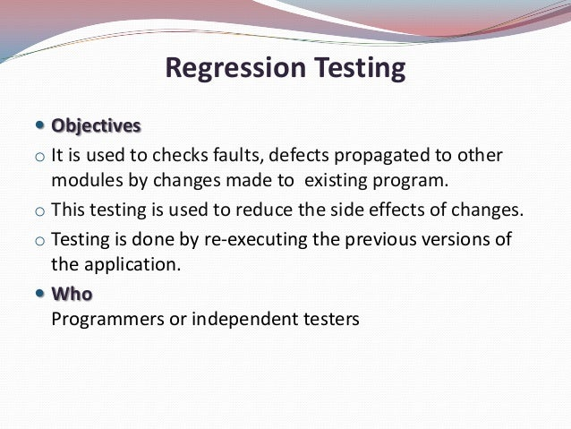 Regression Testing Objectiveso It is used to checks faults, defects propagated to othermodules by changes made to existin...