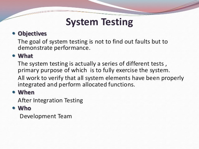 System Testing ObjectivesThe goal of system testing is not to find out faults but todemonstrate performance. WhatThe sys...