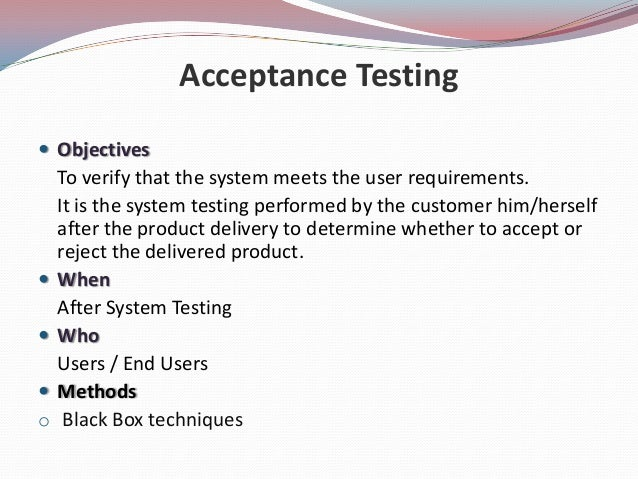 Acceptance Testing ObjectivesTo verify that the system meets the user requirements.It is the system testing performed by ...