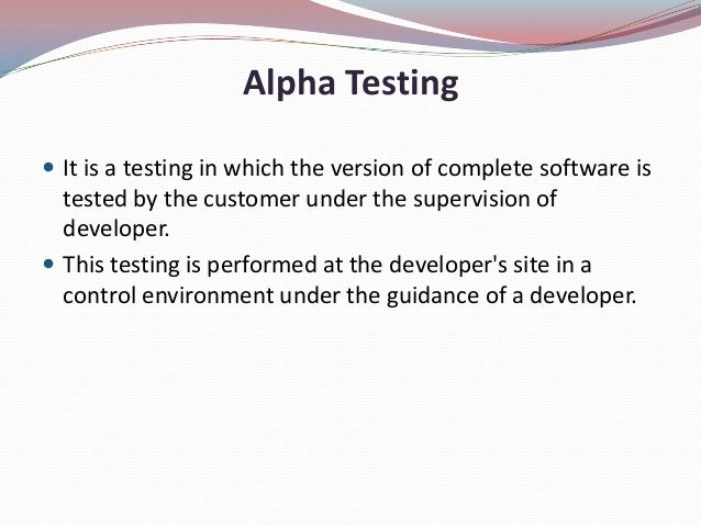 Alpha Testing It is a testing in which the version of complete software istested by the customer under the supervision of...