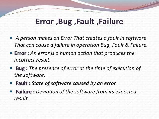 Error ,Bug ,Fault ,Failure A person makes an Error That creates a fault in softwareThat can cause a failure in operation ...