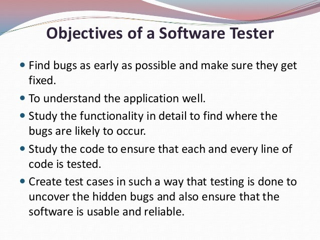 Objectives of a Software Tester Find bugs as early as possible and make sure they getfixed. To understand the applicatio...