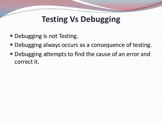 Testing Vs Debugging Debugging is not Testing. Debugging always occurs as a consequence of testing. Debugging attempts ...