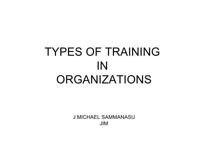TYPES OF TRA I N I NG   IN   ORGANIZATIONS J.MICHAEL SAMMANASU JIM