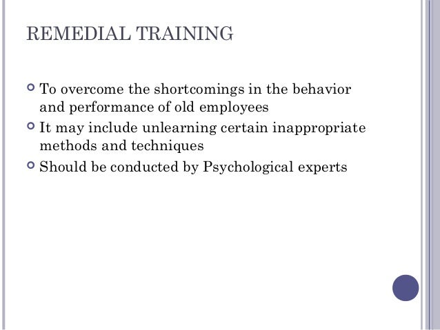 REMEDIAL TRAINING  To overcome the shortcomings in the behavior and performance of old employees  It may include unlearn...