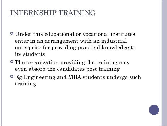 INTERNSHIP TRAINING  Under this educational or vocational institutes enter in an arrangement with an industrial enterpris...