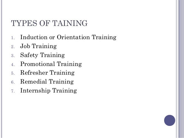 TYPES OF TAINING 1. Induction or Orientation Training 2. Job Training 3. Safety Training 4. Promotional Training 5. Refres...