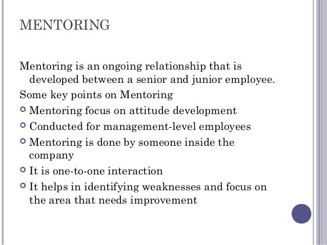MENTORING Mentoring is an ongoing relationship that is developed between a senior and junior employee. Some key points on ...