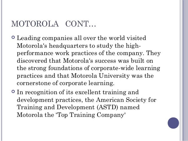 MOTOROLA CONT…  Leading companies all over the world visited Motorola's headquarters to study the high- performance work ...