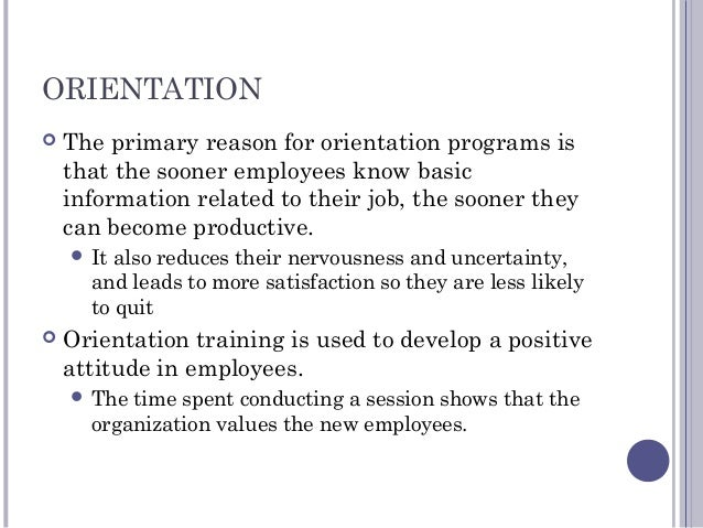 ORIENTATION  The primary reason for orientation programs is that the sooner employees know basic information related to t...