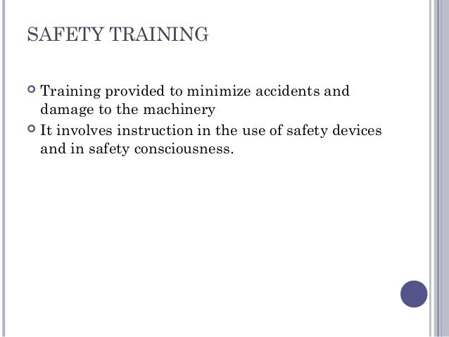 SAFETY TRAINING  Training provided to minimize accidents and damage to the machinery  It involves instruction in the use...