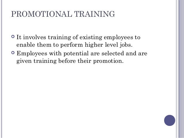 PROMOTIONAL TRAINING  It involves training of existing employees to enable them to perform higher level jobs.  Employees...