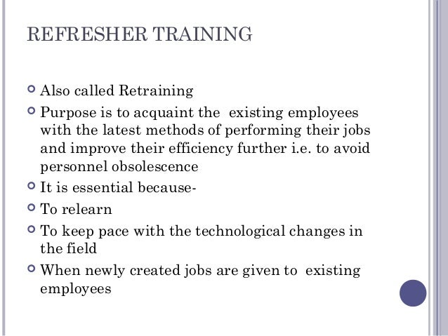 REFRESHER TRAINING  Also called Retraining  Purpose is to acquaint the existing employees with the latest methods of per...