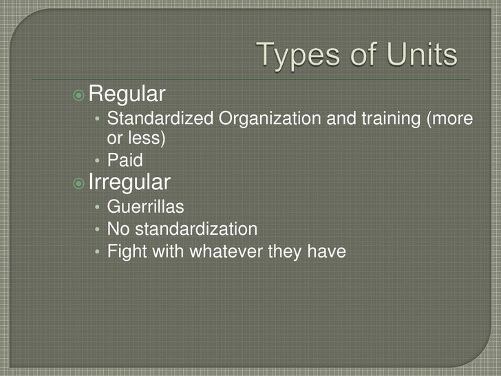 Types of Units<br />Regular<br />Standardized Organization and training (more or less)<br />Paid<br />Irregular<br />Guerr...