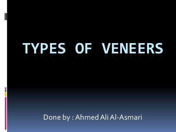 Types of veneers<br />Done by : Ahmed Ali Al-Asmari<br />