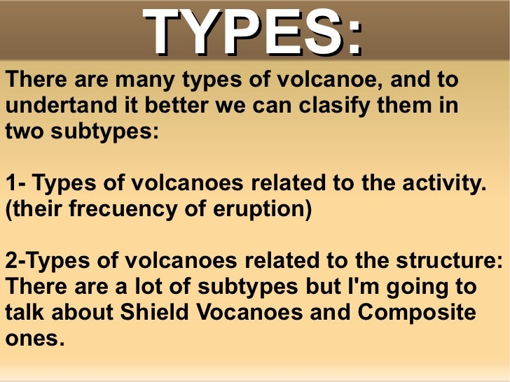 essays on different types of volcanoes Classification of volcanoes can also be done because of the type of composition and structure of the volcano a shield volcano is dome shaped and low these volcanoes are mountains that have been shaped by the flows and can cover larger areas.