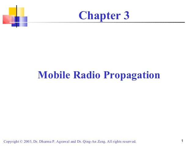 Copyright © 2003, Dr. Dharma P. Agrawal and Dr. Qing-An Zeng. All rights reserved. 1Chapter 3Mobile Radio Propagation