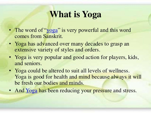"""What is Yoga • The word of """"yoga"""" is very powerful and this word comes from Sanskrit. • Yoga has advanced over many decade..."""