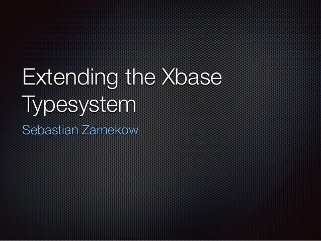 Extending the Xbase Typesystem Sebastian Zarnekow