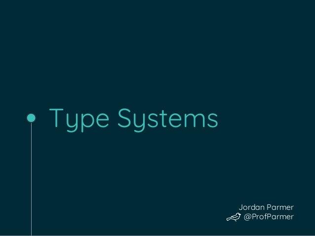 Type Systems Jordan Parmer @ProfParmer