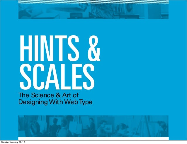 HINTS &                SCALES               The Science & Art of               Designing With Web TypeSunday, January 27, 13