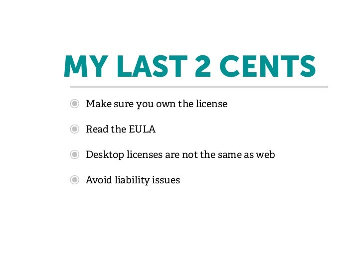 MY LAST 2 CENTS๏   Make sure you own the license๏   Read the EULA๏   Desktop licenses are not the same as web๏   Avoid lia...