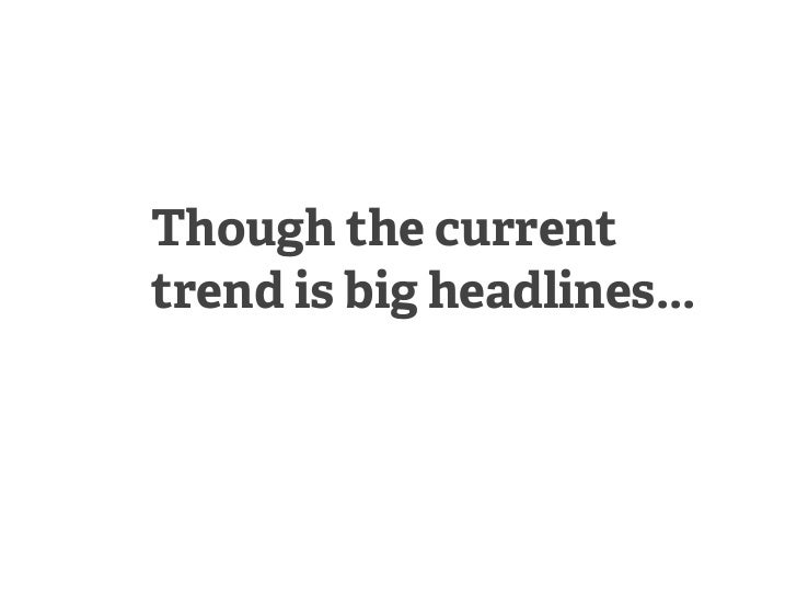 Though the currenttrend is big headlines...