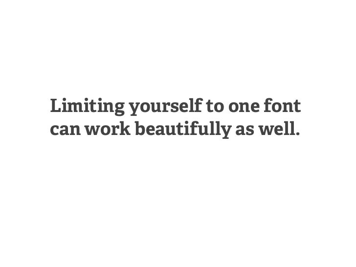 Limiting yourself to one fontcan work beautifully as well.