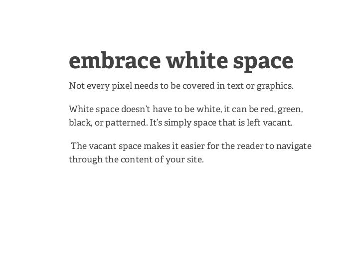 embrace white spaceNot every pixel needs to be covered in text or graphics.White space doesn't have to be white, it can be...