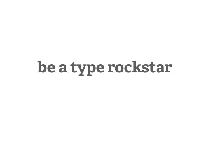 be a type rockstar