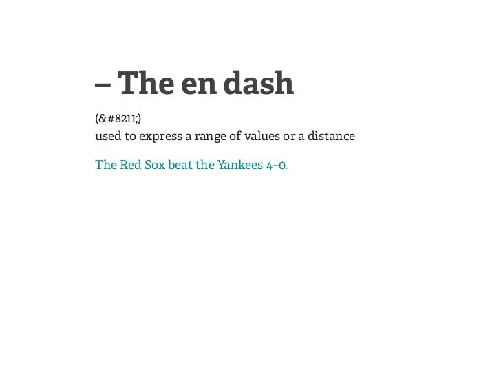 – The en dash(–)used to express a range of values or a distanceThe Red Sox beat the Yankees 4–0.