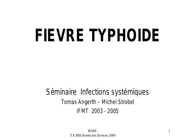 FIEVRE TYPHOIDE Séminaire Infections systémiques Tomas Angerth – Michel Strobel IFMT 2003 - 2005 IFMTTA.MS.Semin.inf.Syste...