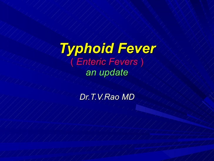 Typhoid Fever (  Enteric Fevers  ) an update Dr.T.V.Rao MD