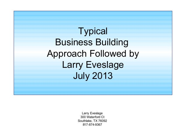 Typical Business Building Approach Followed by Larry Eveslage July 2013 Larry Eveslage 300 Waterford Ct Southlake, TX 7609...