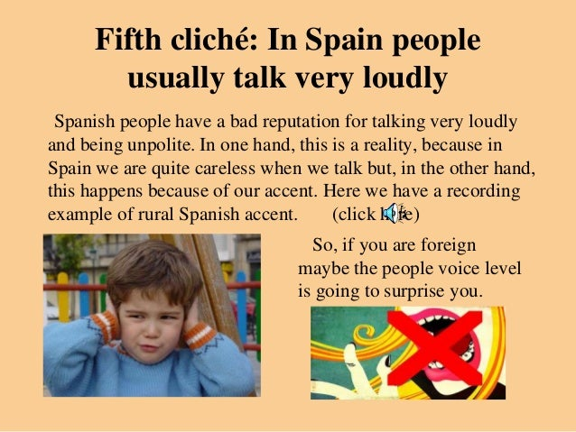 Fifth cliché: In Spain people        usually talk very loudly Spanish people have a bad reputation for talking very loudly...